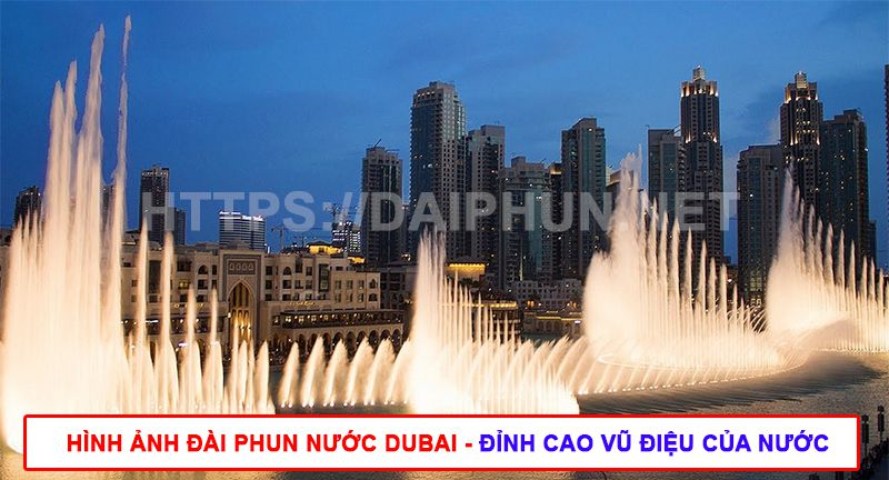 Đài phun nước ở Dubai - Đỉnh cao vũ điệu của nước
